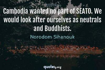 Photo Quote of Cambodia wanted no part of SEATO. We would look after ourselves as neutrals and Buddhists.