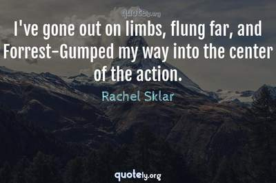 Photo Quote of I've gone out on limbs, flung far, and Forrest-Gumped my way into the center of the action.