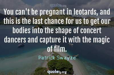 Photo Quote of You can't be pregnant in leotards, and this is the last chance for us to get our bodies into the shape of concert dancers and capture it with the magic of film.
