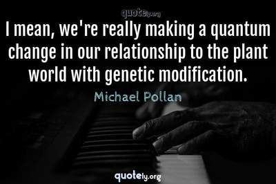 Photo Quote of I mean, we're really making a quantum change in our relationship to the plant world with genetic modification.