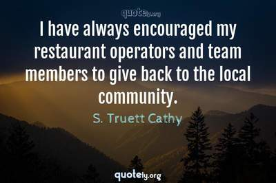 Photo Quote of I have always encouraged my restaurant operators and team members to give back to the local community.