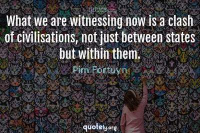 Photo Quote of What we are witnessing now is a clash of civilisations, not just between states but within them.