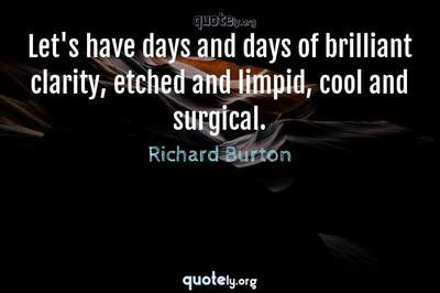 Photo Quote of Let's have days and days of brilliant clarity, etched and limpid, cool and surgical.