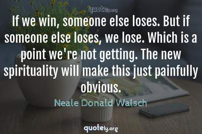 Photo Quote of If we win, someone else loses. But if someone else loses, we lose. Which is a point we're not getting. The new spirituality will make this just painfully obvious.