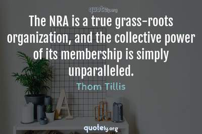 Photo Quote of The NRA is a true grass-roots organization, and the collective power of its membership is simply unparalleled.