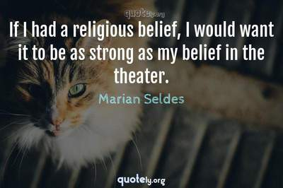 Photo Quote of If I had a religious belief, I would want it to be as strong as my belief in the theater.