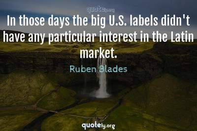 Photo Quote of In those days the big U.S. labels didn't have any particular interest in the Latin market.