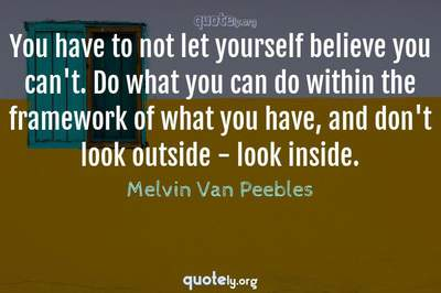 Photo Quote of You have to not let yourself believe you can't. Do what you can do within the framework of what you have, and don't look outside - look inside.