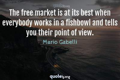 Photo Quote of The free market is at its best when everybody works in a fishbowl and tells you their point of view.