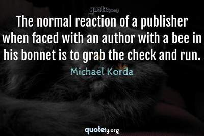 Photo Quote of The normal reaction of a publisher when faced with an author with a bee in his bonnet is to grab the check and run.
