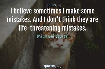 Photo Quote of I believe sometimes I make some mistakes. And I don't think they are life-threatening mistakes.