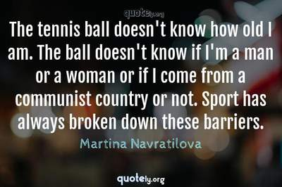 Photo Quote of The tennis ball doesn't know how old I am. The ball doesn't know if I'm a man or a woman or if I come from a communist country or not. Sport has always broken down these barriers.