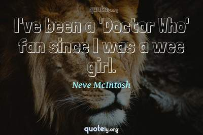 Photo Quote of I've been a 'Doctor Who' fan since I was a wee girl.