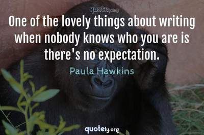 Photo Quote of One of the lovely things about writing when nobody knows who you are is there's no expectation.