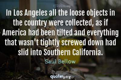 Photo Quote of In Los Angeles all the loose objects in the country were collected, as if America had been tilted and everything that wasn't tightly screwed down had slid into Southern California.