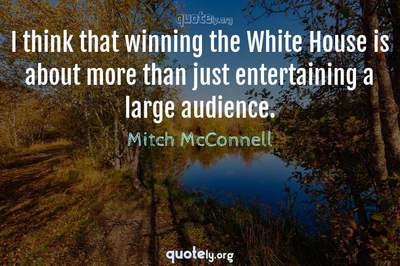 Photo Quote of I think that winning the White House is about more than just entertaining a large audience.