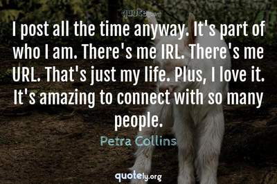 Photo Quote of I post all the time anyway. It's part of who I am. There's me IRL. There's me URL. That's just my life. Plus, I love it. It's amazing to connect with so many people.