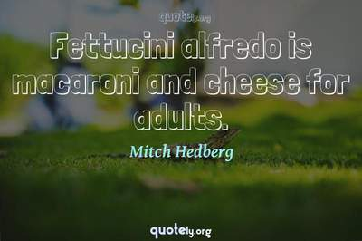 Photo Quote of Fettucini alfredo is macaroni and cheese for adults.