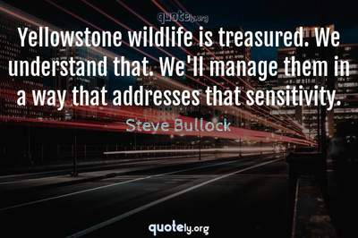 Photo Quote of Yellowstone wildlife is treasured. We understand that. We'll manage them in a way that addresses that sensitivity.