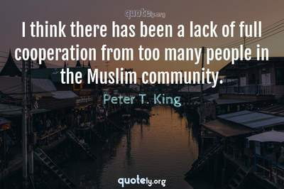 Photo Quote of I think there has been a lack of full cooperation from too many people in the Muslim community.