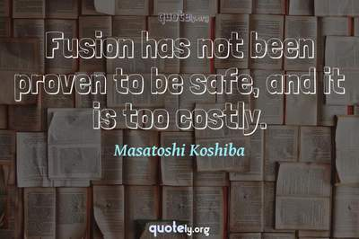 Photo Quote of Fusion has not been proven to be safe, and it is too costly.