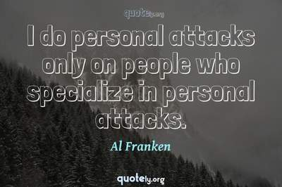 Photo Quote of I do personal attacks only on people who specialize in personal attacks.