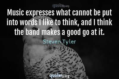 Photo Quote of Music expresses what cannot be put into words I like to think, and I think the band makes a good go at it.