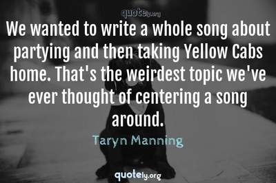 Photo Quote of We wanted to write a whole song about partying and then taking Yellow Cabs home. That's the weirdest topic we've ever thought of centering a song around.
