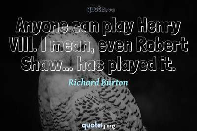 Photo Quote of Anyone can play Henry VIII. I mean, even Robert Shaw... has played it.