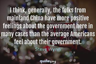Photo Quote of I think, generally, the folks from mainland China have more positive feelings about the government here in many cases than the average Americans feel about their government.
