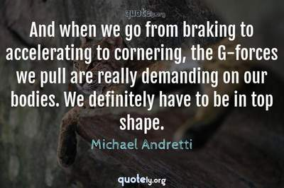 Photo Quote of And when we go from braking to accelerating to cornering, the G-forces we pull are really demanding on our bodies. We definitely have to be in top shape.