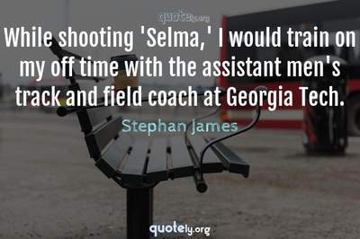 Photo Quote of While shooting 'Selma,' I would train on my off time with the assistant men's track and field coach at Georgia Tech.