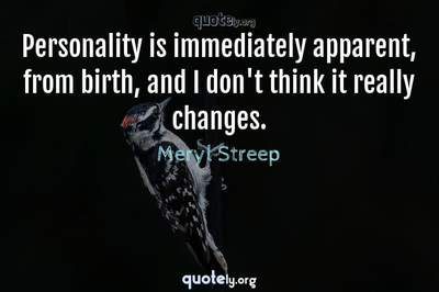 Photo Quote of Personality is immediately apparent, from birth, and I don't think it really changes.