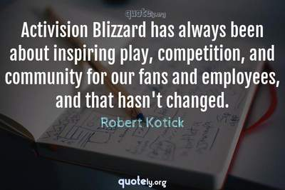 Photo Quote of Activision Blizzard has always been about inspiring play, competition, and community for our fans and employees, and that hasn't changed.