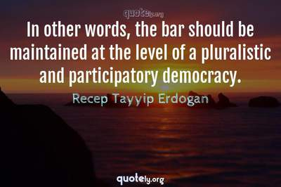 Photo Quote of In other words, the bar should be maintained at the level of a pluralistic and participatory democracy.