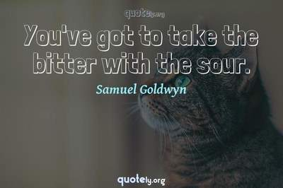 Photo Quote of You've got to take the bitter with the sour.