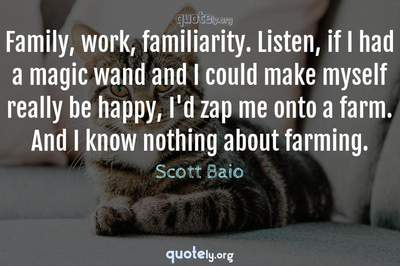 Photo Quote of Family, work, familiarity. Listen, if I had a magic wand and I could make myself really be happy, I'd zap me onto a farm. And I know nothing about farming.