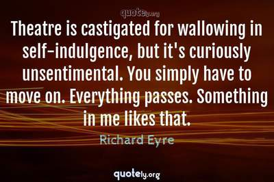 Photo Quote of Theatre is castigated for wallowing in self-indulgence, but it's curiously unsentimental. You simply have to move on. Everything passes. Something in me likes that.