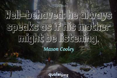 Photo Quote of Well-behaved: he always speaks as if his mother might be listening.