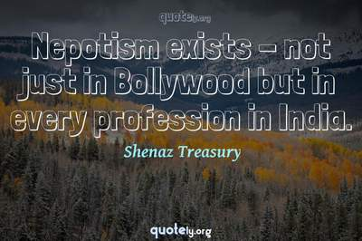 Photo Quote of Nepotism exists - not just in Bollywood but in every profession in India.