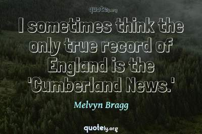 Photo Quote of I sometimes think the only true record of England is the 'Cumberland News.'