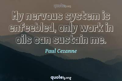 Photo Quote of My nervous system is enfeebled, only work in oils can sustain me.