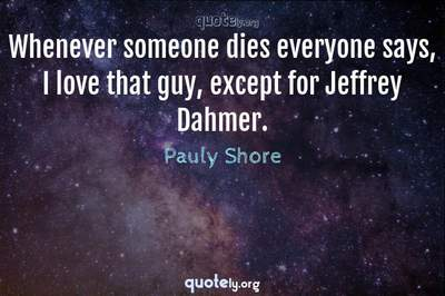 Photo Quote of Whenever someone dies everyone says, I love that guy, except for Jeffrey Dahmer.