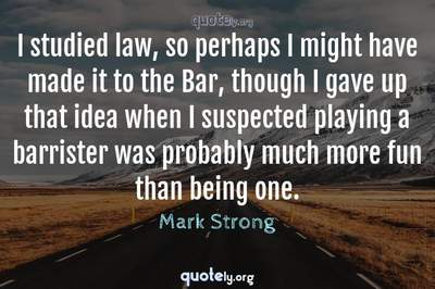 Photo Quote of I studied law, so perhaps I might have made it to the Bar, though I gave up that idea when I suspected playing a barrister was probably much more fun than being one.