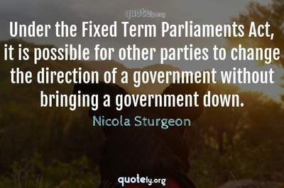 Photo Quote of Under the Fixed Term Parliaments Act, it is possible for other parties to change the direction of a government without bringing a government down.