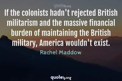 Photo Quote of If the colonists hadn't rejected British militarism and the massive financial burden of maintaining the British military, America wouldn't exist.