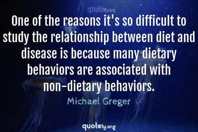 Photo Quote of One of the reasons it's so difficult to study the relationship between diet and disease is because many dietary behaviors are associated with non-dietary behaviors.