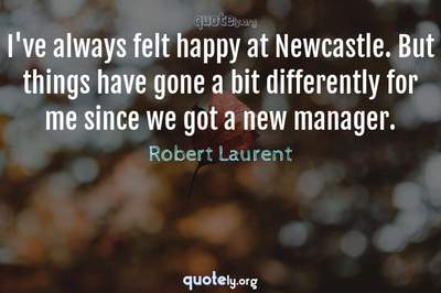 Photo Quote of I've always felt happy at Newcastle. But things have gone a bit differently for me since we got a new manager.