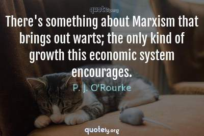 Photo Quote of There's something about Marxism that brings out warts; the only kind of growth this economic system encourages.