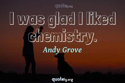 Photo Quote of I was glad I liked chemistry.